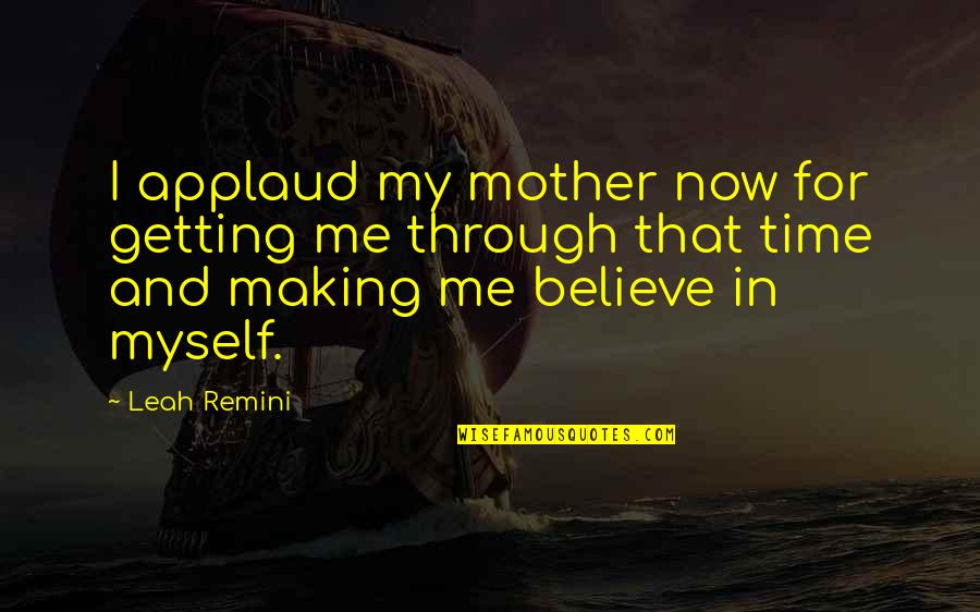 Making Time Quotes By Leah Remini: I applaud my mother now for getting me