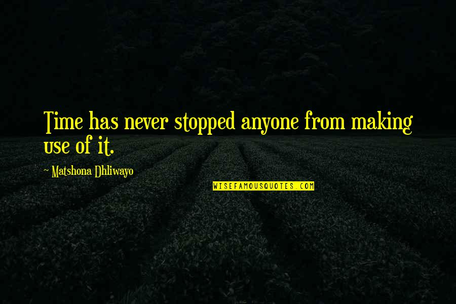 Making Time Quotes By Matshona Dhliwayo: Time has never stopped anyone from making use