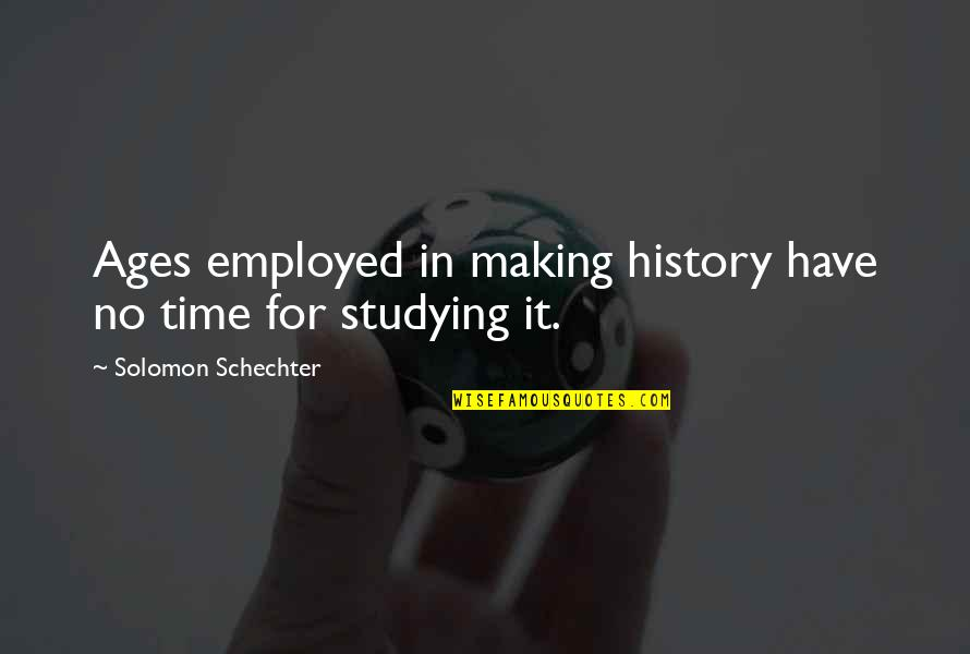 Making Time Quotes By Solomon Schechter: Ages employed in making history have no time
