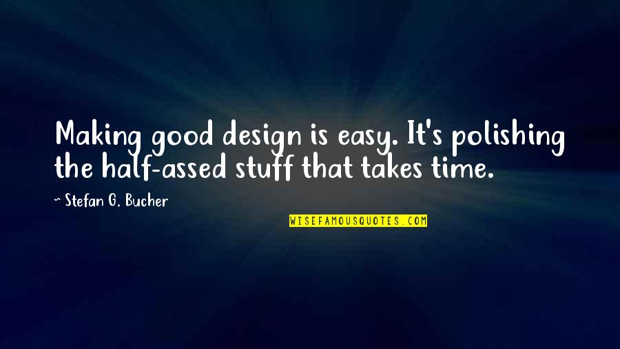 Making Time Quotes By Stefan G. Bucher: Making good design is easy. It's polishing the