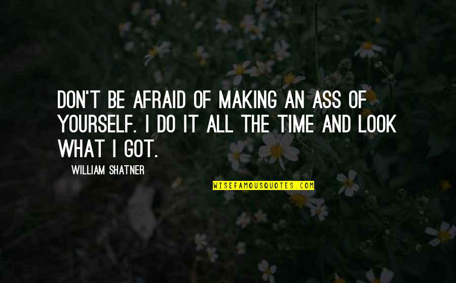 Making Time Quotes By William Shatner: Don't be afraid of making an ass of