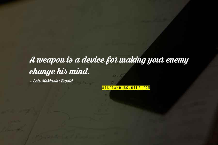 Making Up Your Own Mind Quotes By Lois McMaster Bujold: A weapon is a device for making your