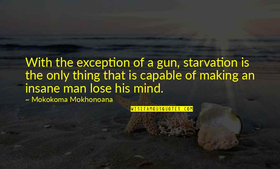Making Up Your Own Mind Quotes By Mokokoma Mokhonoana: With the exception of a gun, starvation is
