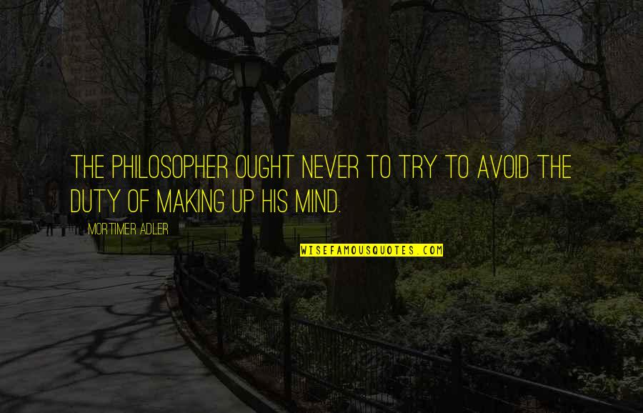 Making Up Your Own Mind Quotes By Mortimer Adler: The philosopher ought never to try to avoid