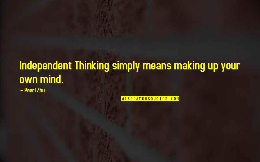 Making Up Your Own Mind Quotes By Pearl Zhu: Independent Thinking simply means making up your own