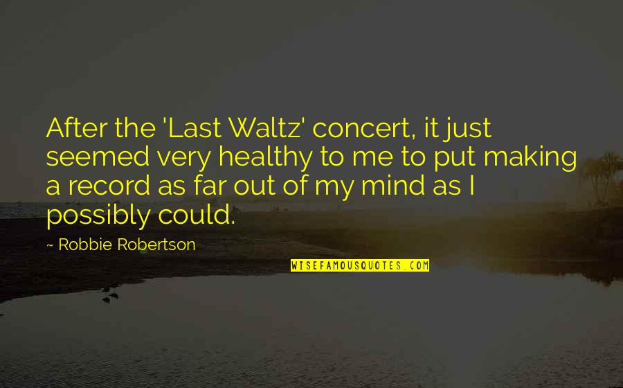 Making Up Your Own Mind Quotes By Robbie Robertson: After the 'Last Waltz' concert, it just seemed