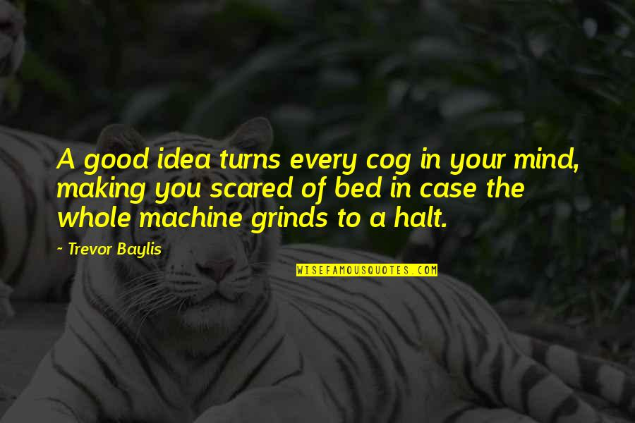 Making Up Your Own Mind Quotes By Trevor Baylis: A good idea turns every cog in your