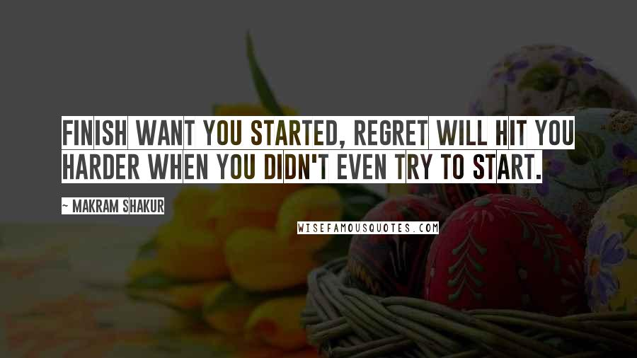 Makram Shakur quotes: Finish want you started, Regret will hit you harder when you didn't even try to start.