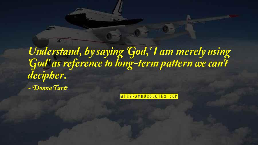 Mak'st Quotes By Donna Tartt: Understand, by saying 'God,' I am merely using