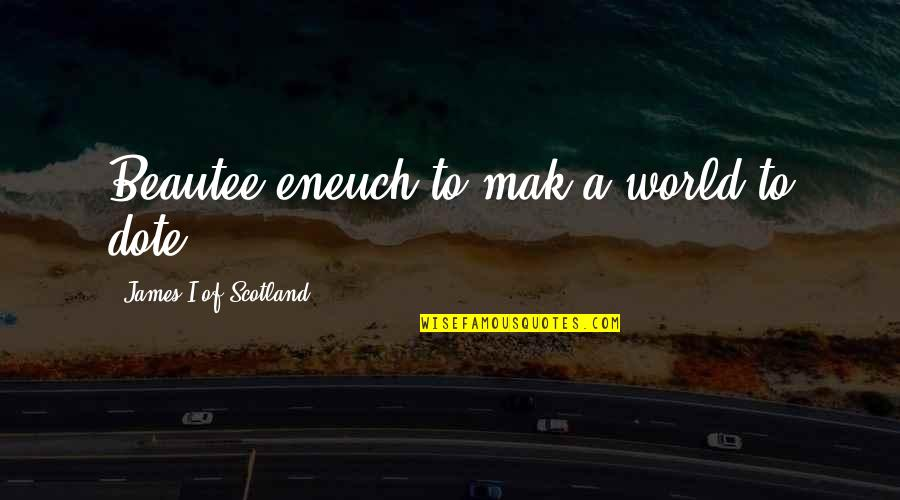 Mak'st Quotes By James I Of Scotland: Beautee eneuch to mak a world to dote.