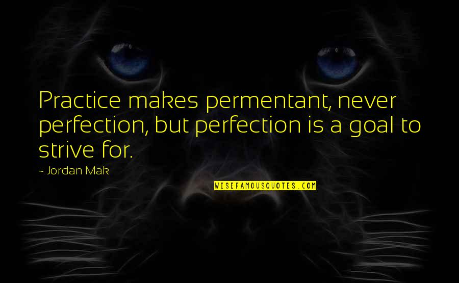 Mak'st Quotes By Jordan Mak: Practice makes permentant, never perfection, but perfection is