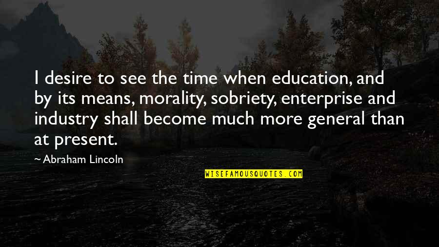 Maksud Dari Pap Quotes By Abraham Lincoln: I desire to see the time when education,