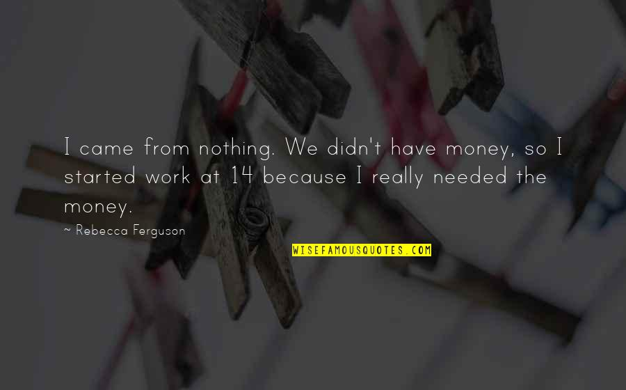Maksud Dari Pap Quotes By Rebecca Ferguson: I came from nothing. We didn't have money,