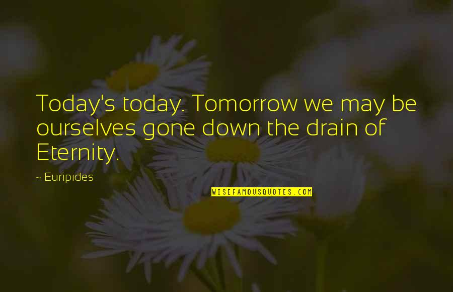 Makulit Na Tao Quotes By Euripides: Today's today. Tomorrow we may be ourselves gone