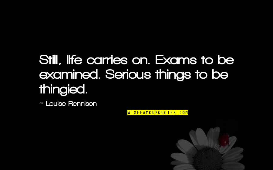 Makulit Na Tao Quotes By Louise Rennison: Still, life carries on. Exams to be examined.