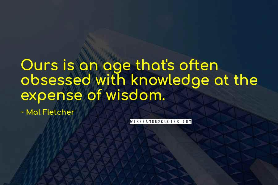 Mal Fletcher quotes: Ours is an age that's often obsessed with knowledge at the expense of wisdom.