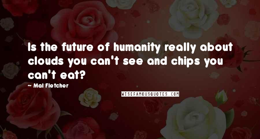 Mal Fletcher quotes: Is the future of humanity really about clouds you can't see and chips you can't eat?