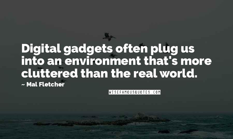 Mal Fletcher quotes: Digital gadgets often plug us into an environment that's more cluttered than the real world.