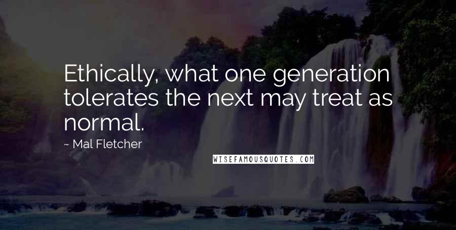 Mal Fletcher quotes: Ethically, what one generation tolerates the next may treat as normal.