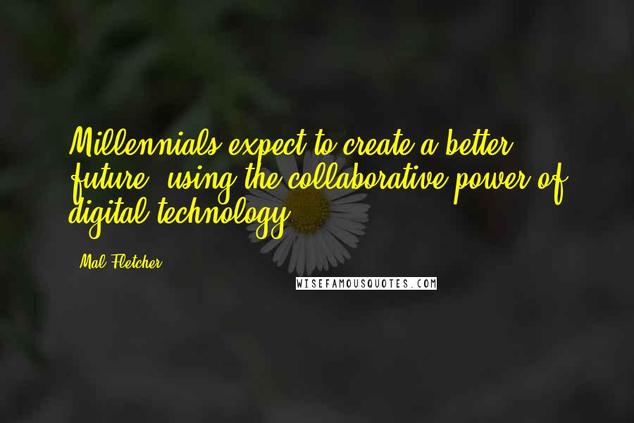 Mal Fletcher quotes: Millennials expect to create a better future, using the collaborative power of digital technology.