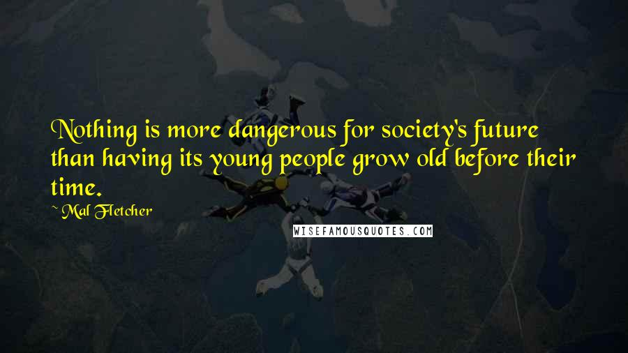 Mal Fletcher quotes: Nothing is more dangerous for society's future than having its young people grow old before their time.