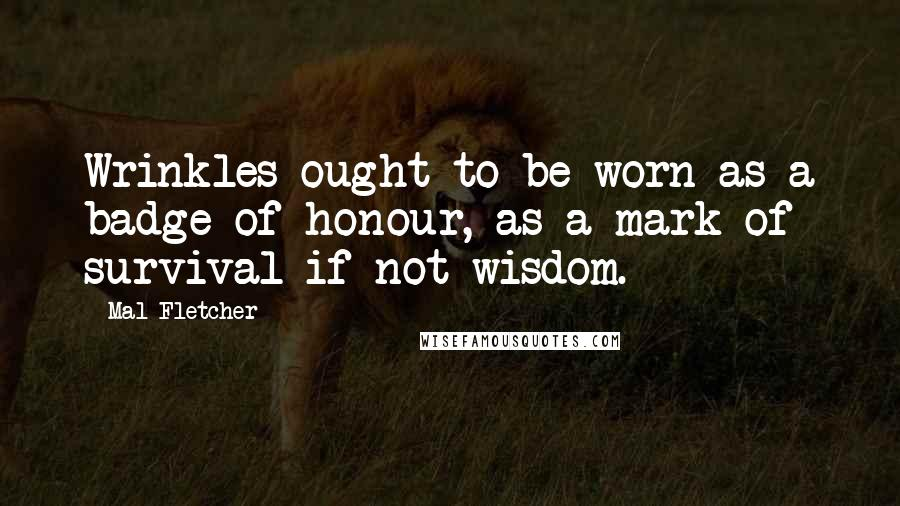 Mal Fletcher quotes: Wrinkles ought to be worn as a badge of honour, as a mark of survival if not wisdom.