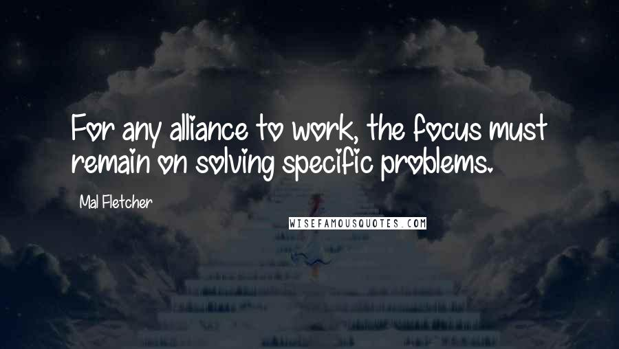 Mal Fletcher quotes: For any alliance to work, the focus must remain on solving specific problems.