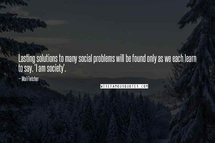 Mal Fletcher quotes: Lasting solutions to many social problems will be found only as we each learn to say, 'I am society'.
