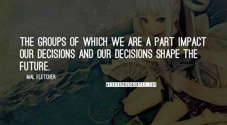 Mal Fletcher quotes: The groups of which we are a part impact our decisions and our decisions shape the future.