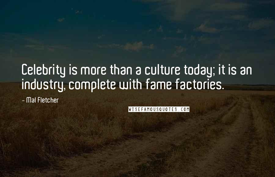 Mal Fletcher quotes: Celebrity is more than a culture today; it is an industry, complete with fame factories.