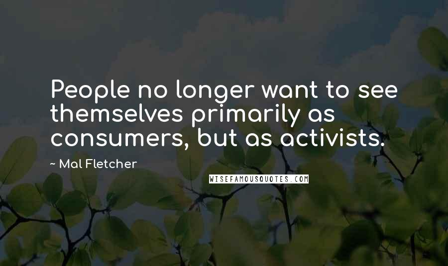 Mal Fletcher quotes: People no longer want to see themselves primarily as consumers, but as activists.
