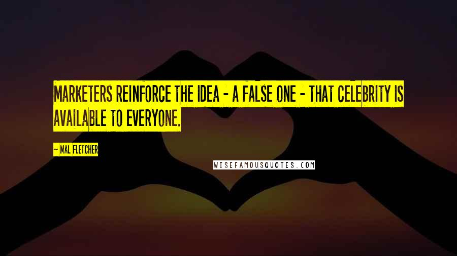 Mal Fletcher quotes: Marketers reinforce the idea - a false one - that celebrity is available to everyone.