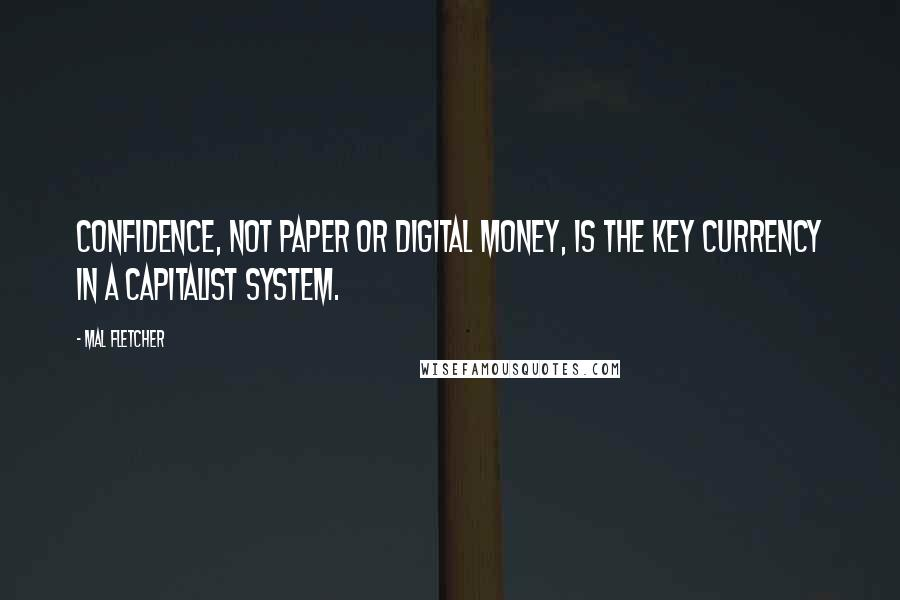 Mal Fletcher quotes: Confidence, not paper or digital money, is the key currency in a capitalist system.