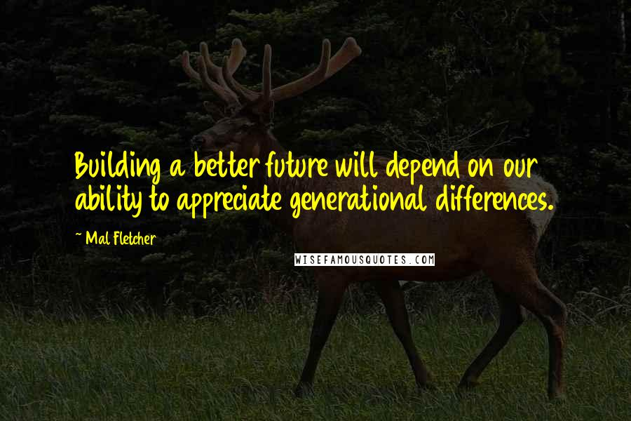 Mal Fletcher quotes: Building a better future will depend on our ability to appreciate generational differences.