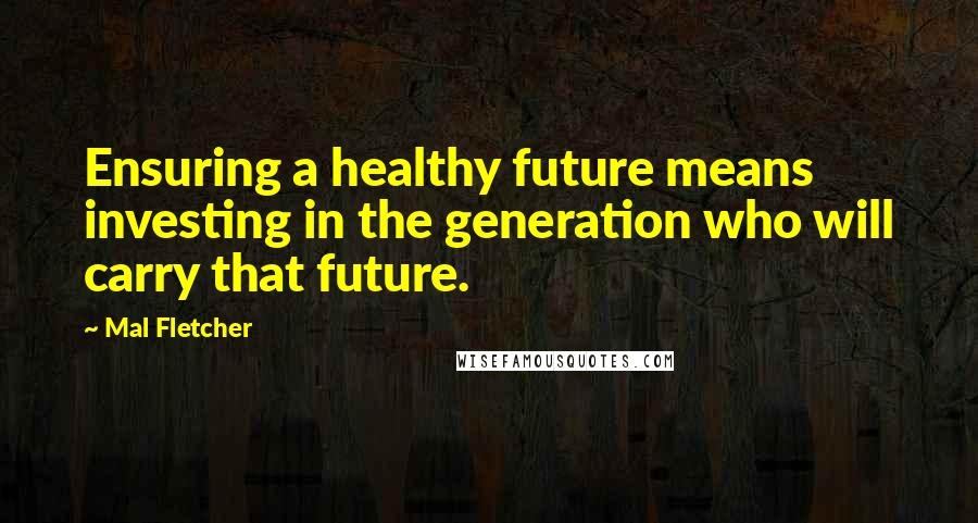 Mal Fletcher quotes: Ensuring a healthy future means investing in the generation who will carry that future.