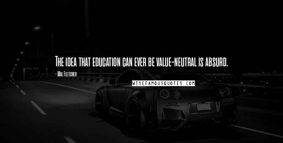 Mal Fletcher quotes: The idea that education can ever be value-neutral is absurd.