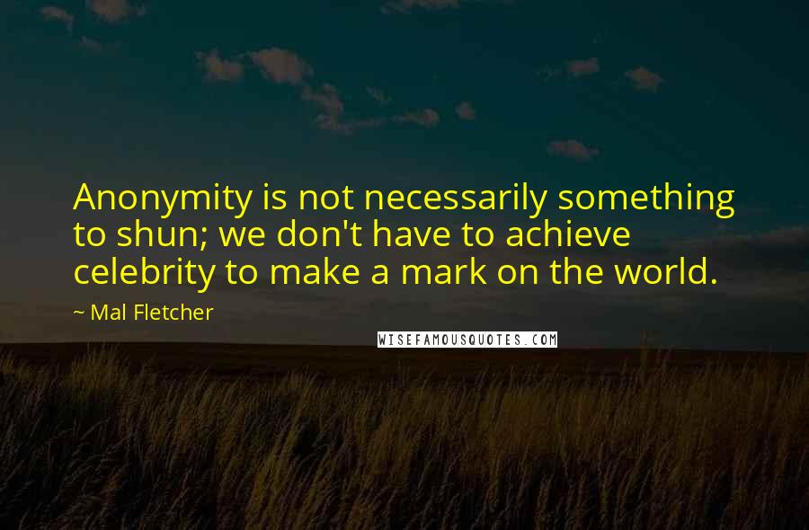 Mal Fletcher quotes: Anonymity is not necessarily something to shun; we don't have to achieve celebrity to make a mark on the world.