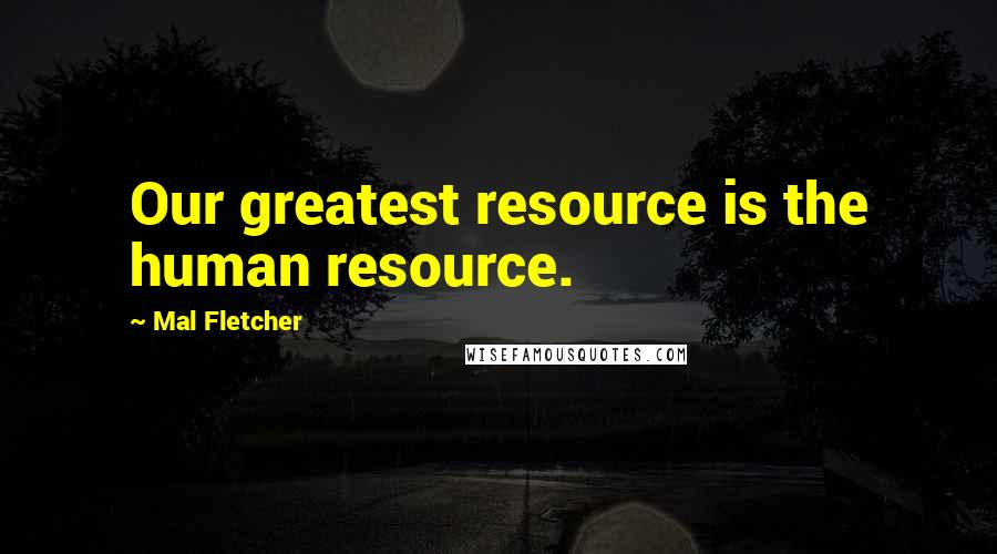 Mal Fletcher quotes: Our greatest resource is the human resource.