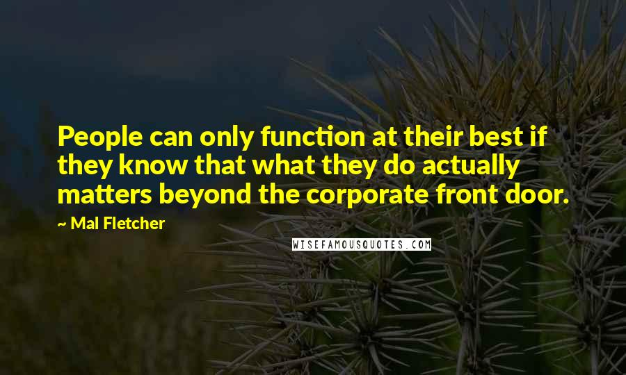Mal Fletcher quotes: People can only function at their best if they know that what they do actually matters beyond the corporate front door.