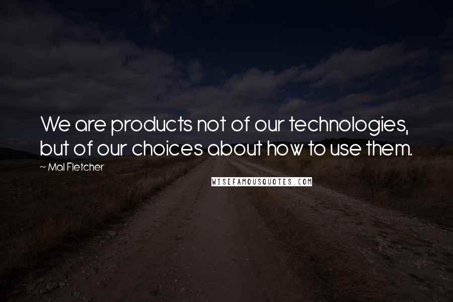 Mal Fletcher quotes: We are products not of our technologies, but of our choices about how to use them.