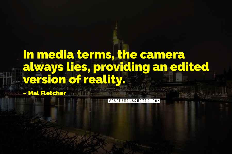 Mal Fletcher quotes: In media terms, the camera always lies, providing an edited version of reality.