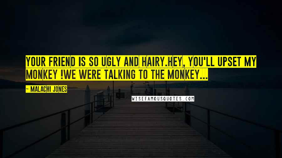Malachi Jones quotes: Your friend is so ugly and hairy.Hey, you'll upset my monkey !We were talking to the monkey...