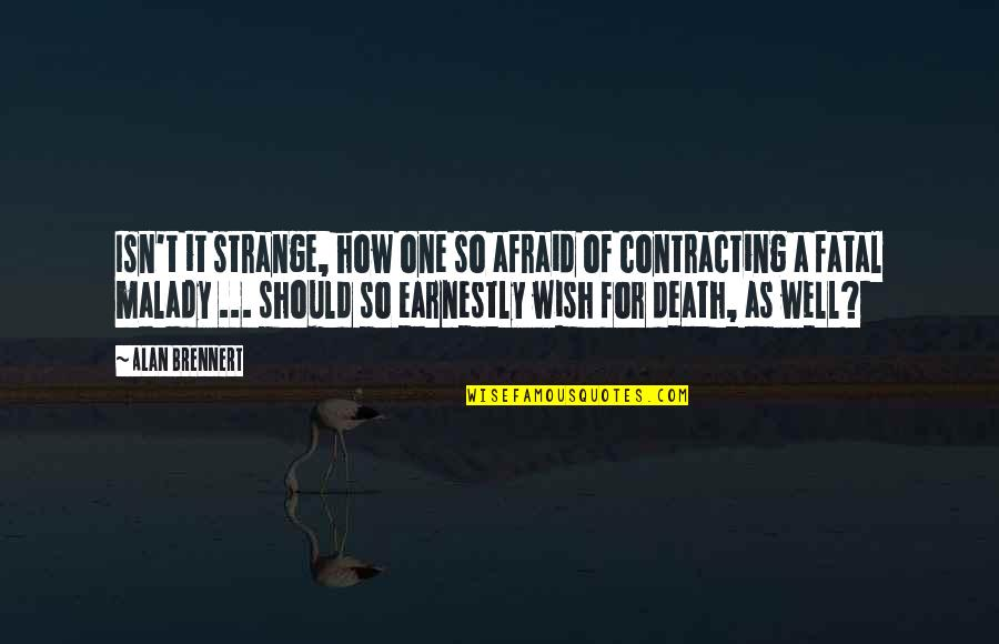 Malady Quotes By Alan Brennert: Isn't it strange, how one so afraid of