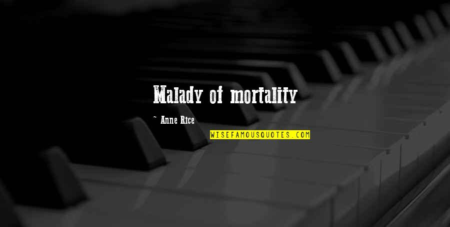 Malady Quotes By Anne Rice: Malady of mortality