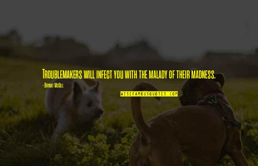 Malady Quotes By Bryant McGill: Troublemakers will infect you with the malady of