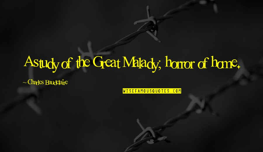 Malady Quotes By Charles Baudelaire: A study of the Great Malady; horror of