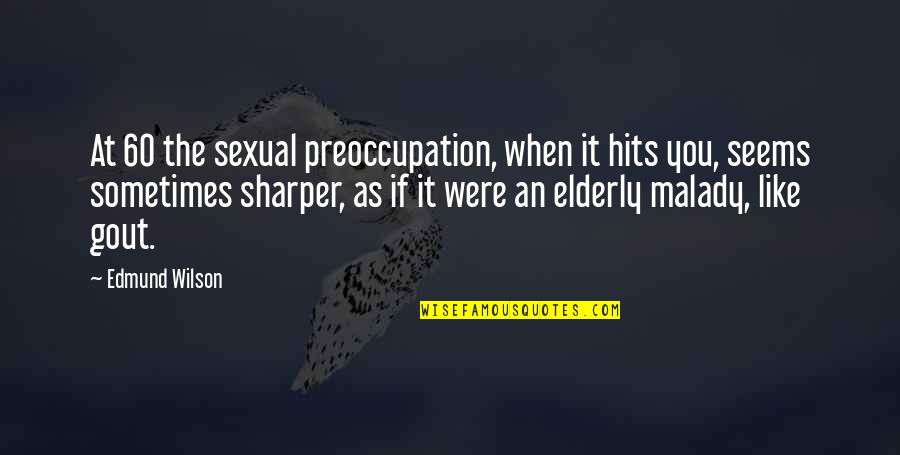 Malady Quotes By Edmund Wilson: At 60 the sexual preoccupation, when it hits