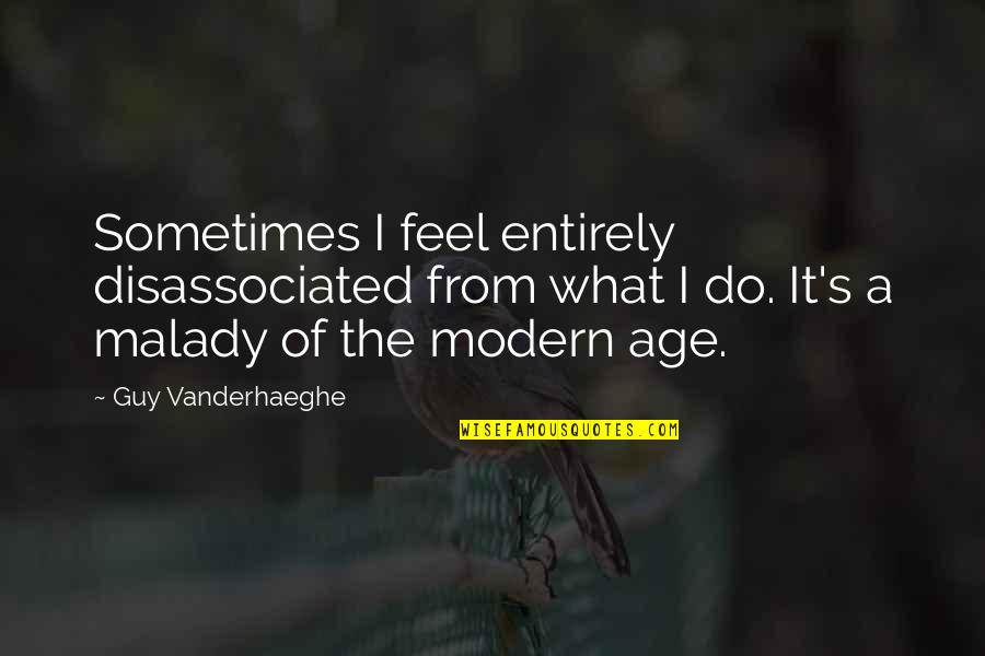 Malady Quotes By Guy Vanderhaeghe: Sometimes I feel entirely disassociated from what I