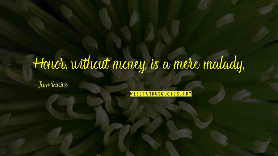 Malady Quotes By Jean Racine: Honor, without money, is a mere malady.