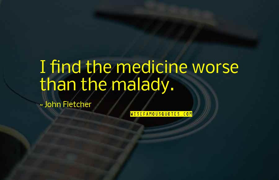 Malady Quotes By John Fletcher: I find the medicine worse than the malady.